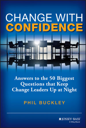 Change with Confidence: Answers to the 50 Biggest Questions that Keep Change Leaders Up at Night
