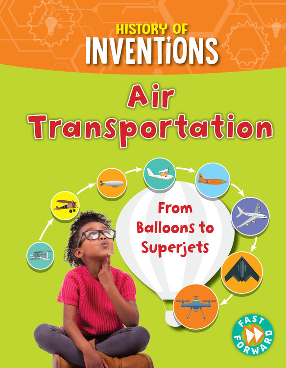 Air Transportation: From Balloons to Superjets (History of Inventions)